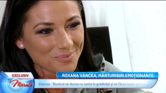 Roxana Vancea, marturisiri emotionante